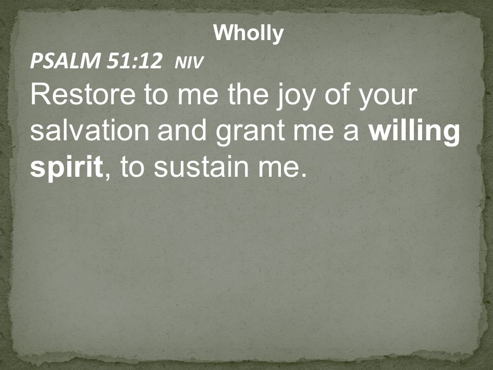 Wholly PSALM 51:12 NIV Restore to me the joy of your salvation and grant me a willing spirit, to sustain me.