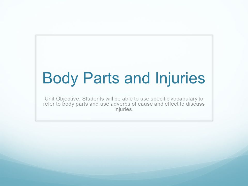 Body Parts and Injuries Unit Objective: Students will be able to use specific vocabulary to refer to body parts and use adverbs of cause and effect to discuss injuries.