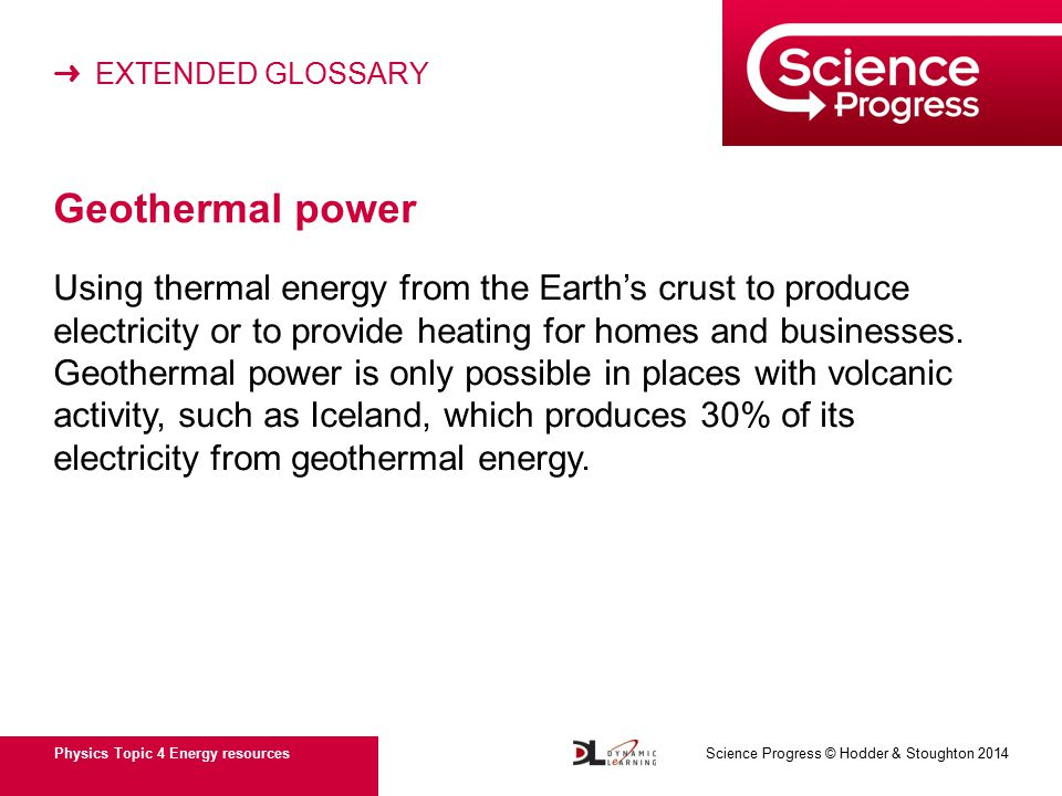 ➜ EXTENDED GLOSSARY Physics Topic 4 Energy resources Science Progress © Hodder & Stoughton 2014 Geothermal power Using thermal energy from the Earth's crust to produce electricity or to provide heating for homes and businesses.