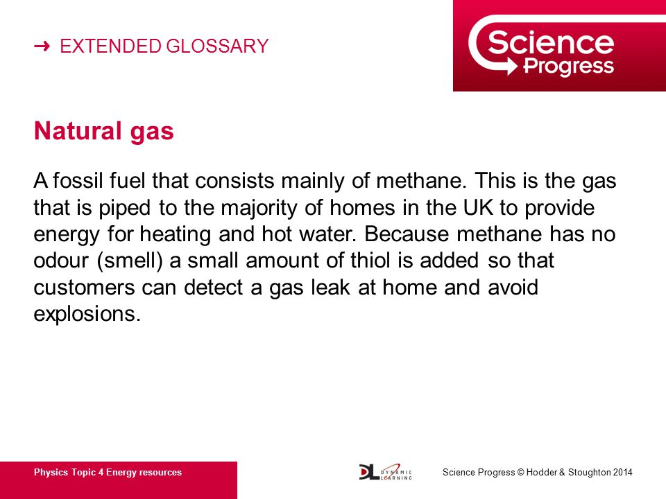 ➜ EXTENDED GLOSSARY Physics Topic 4 Energy resources Science Progress © Hodder & Stoughton 2014 Natural gas A fossil fuel that consists mainly of methane.