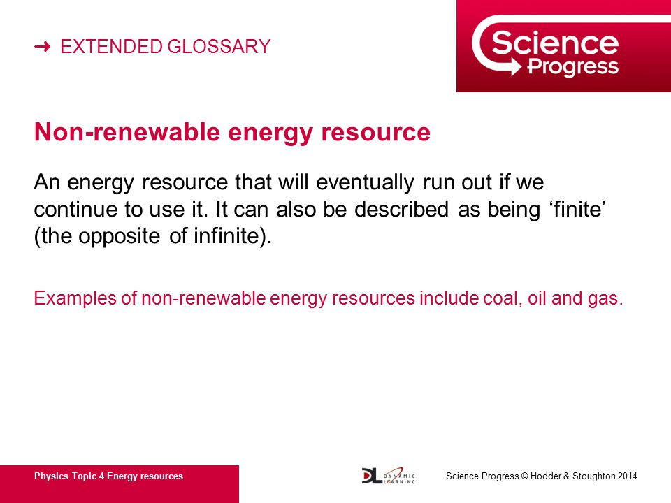 ➜ EXTENDED GLOSSARY Physics Topic 4 Energy resources Science Progress © Hodder & Stoughton 2014 Non-renewable energy resource An energy resource that will eventually run out if we continue to use it.