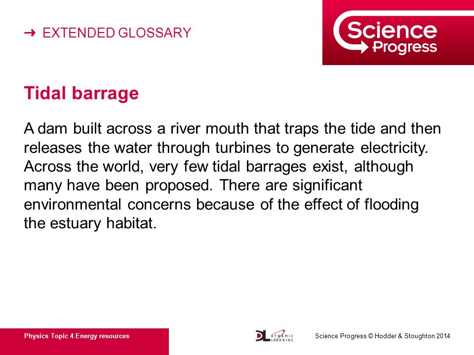 ➜ EXTENDED GLOSSARY Physics Topic 4 Energy resources Science Progress © Hodder & Stoughton 2014 Tidal barrage A dam built across a river mouth that traps the tide and then releases the water through turbines to generate electricity.