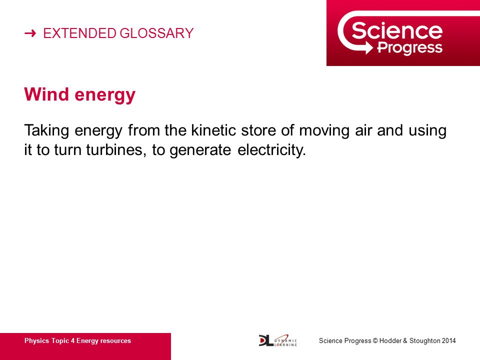 ➜ EXTENDED GLOSSARY Physics Topic 4 Energy resources Science Progress © Hodder & Stoughton 2014 Wind energy Taking energy from the kinetic store of moving air and using it to turn turbines, to generate electricity.