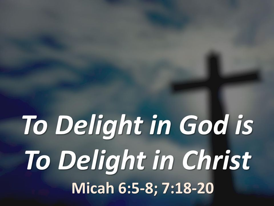 To Delight in God is To Delight in Christ Micah 6:5-8; 7:18-20
