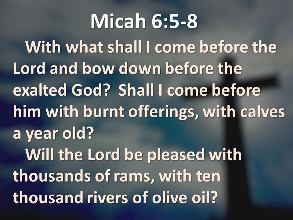 Micah 6:5-8 With what shall I come before the Lord and bow down before the exalted God? Shall I come before him with burnt offerings, with calves a ye