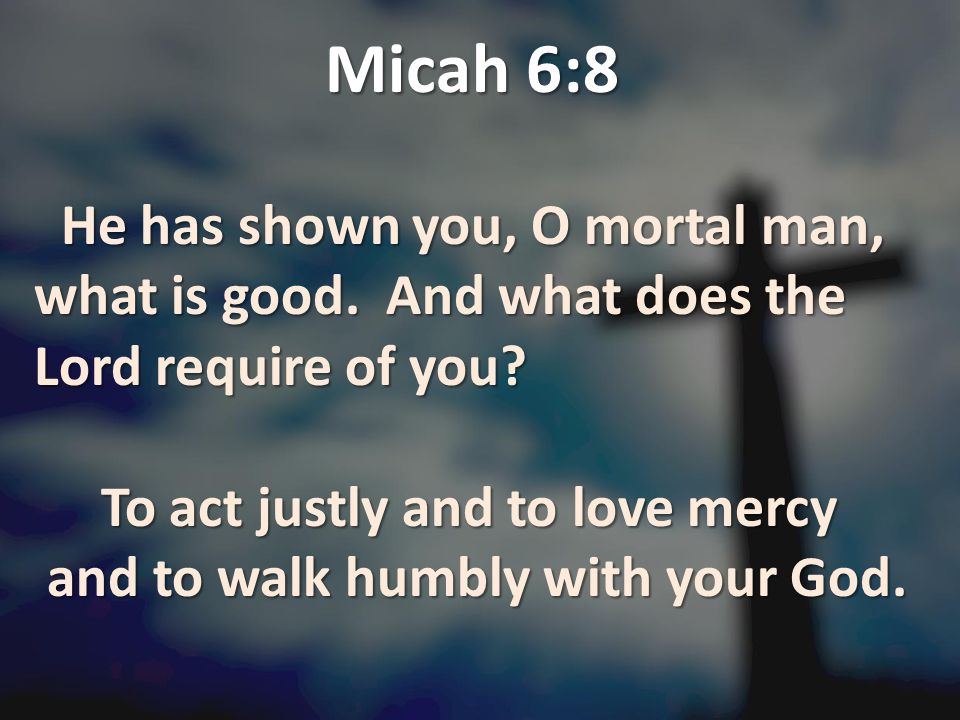 Micah 6:8 He has shown you, O mortal man, what is good. And what does the Lord require of you? He has shown you, O mortal man, what is good. And what