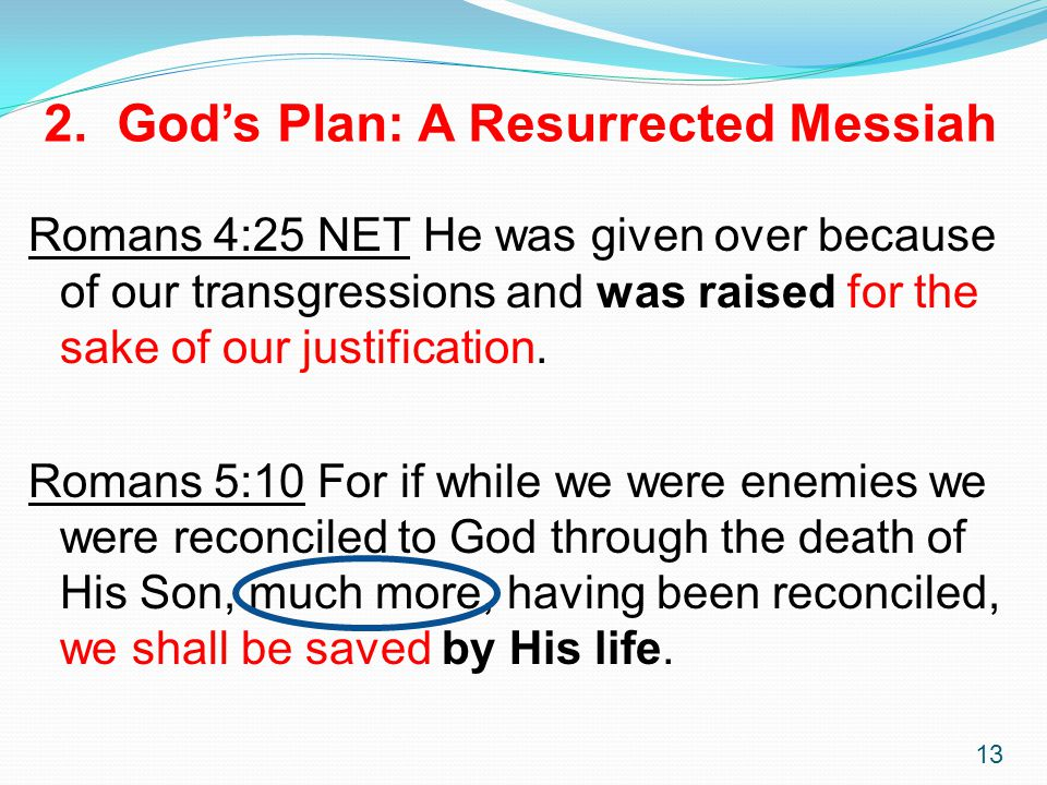 13 2. God's Plan: A Resurrected Messiah Romans 4:25 NET He was given over because of our transgressions and was raised for the sake of our justificati