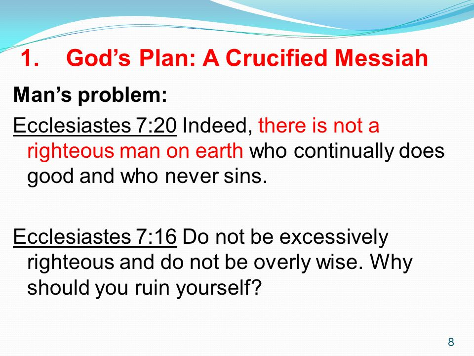 8 1. God's Plan: A Crucified Messiah Man's problem: Ecclesiastes 7:20 Indeed, there is not a righteous man on earth who continually does good and who