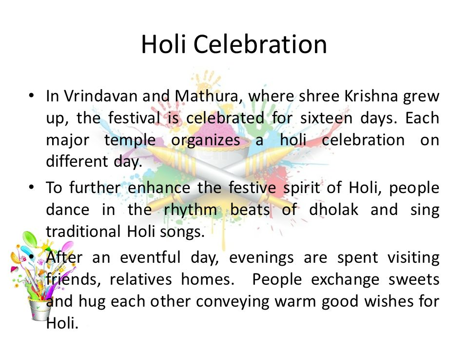 Holi Celebration In Vrindavan and Mathura, where shree Krishna grew up, the festival is celebrated for sixteen days.