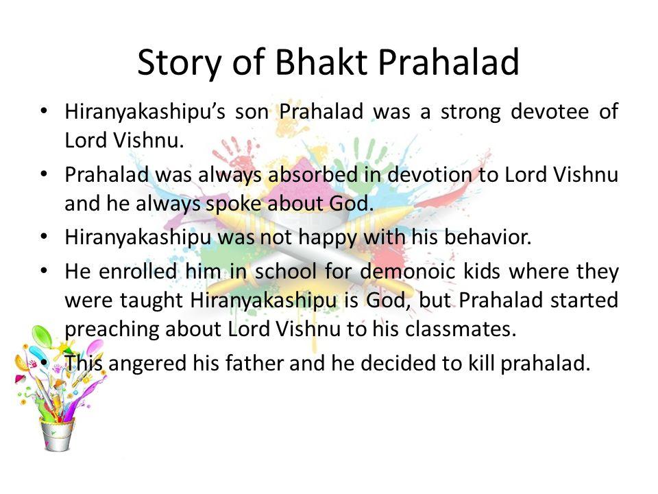 Story of Bhakt Prahalad Hiranyakashipu's son Prahalad was a strong devotee of Lord Vishnu. Prahalad was always absorbed in devotion to Lord Vishnu and