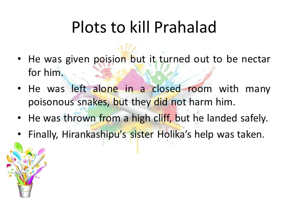 Plots to kill Prahalad He was given poision but it turned out to be nectar for him.