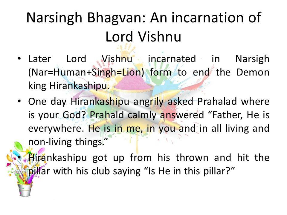 Narsingh Bhagvan: An incarnation of Lord Vishnu Later Lord Vishnu incarnated in Narsigh (Nar=Human+Singh=Lion) form to end the Demon king Hirankashipu