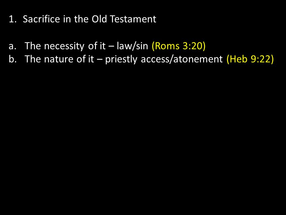 1.Sacrifice in the Old Testament a.The necessity of it – law/sin(Roms 3:20) b.The nature of it – priestly access/atonement (Heb 9:22)