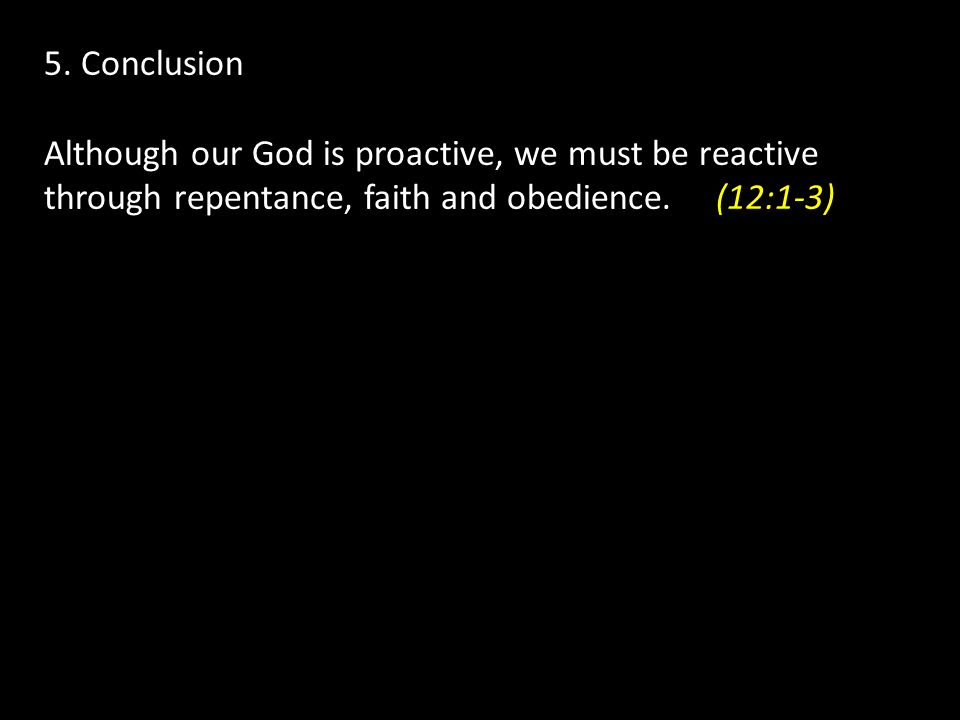 5. Conclusion Although our God is proactive, we must be reactive through repentance, faith and obedience.(12:1-3)