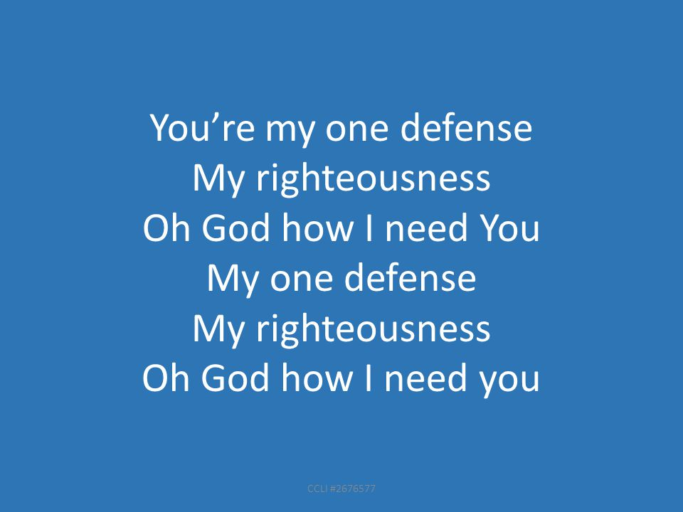 CCLI #2676577 You're my one defense My righteousness Oh God how I need You My one defense My righteousness Oh God how I need you