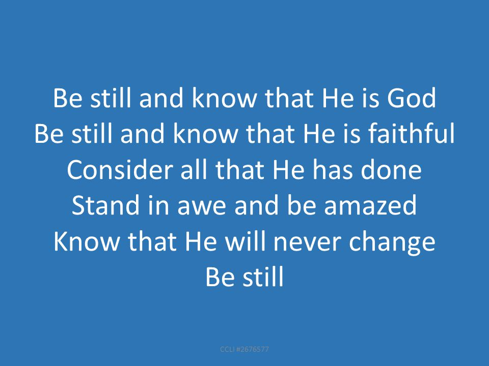 CCLI #2676577 Be still and know that He is God Be still and know that He is faithful Consider all that He has done Stand in awe and be amazed Know that He will never change Be still