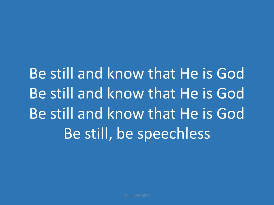 CCLI #2676577 Be still and know that He is God Be still, be speechless