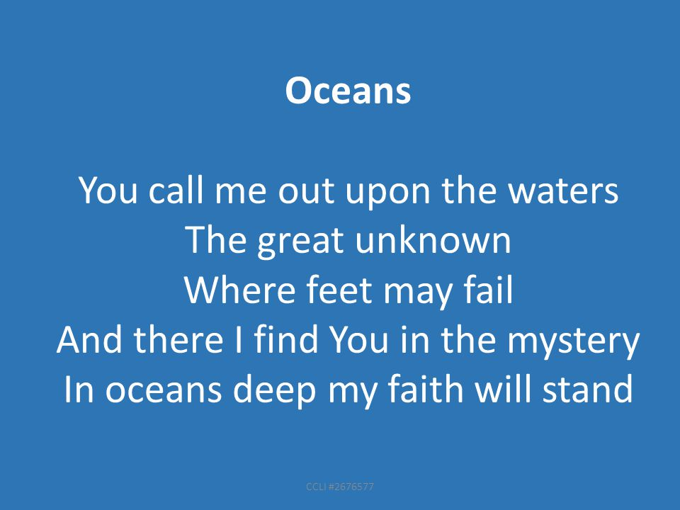 Oceans You call me out upon the waters The great unknown Where feet may fail And there I find You in the mystery In oceans deep my faith will stand CC