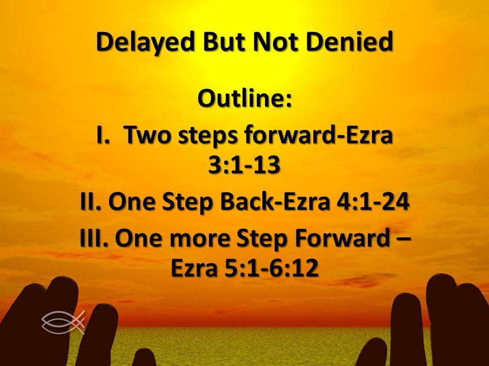 Delayed But Not Denied Outline: I. Two steps forward-Ezra 3:1-13 II. One Step Back-Ezra 4:1-24 III. One more Step Forward – Ezra 5:1-6:12