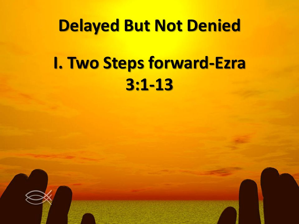 Delayed But Not Denied I. Two Steps forward-Ezra 3:1-13