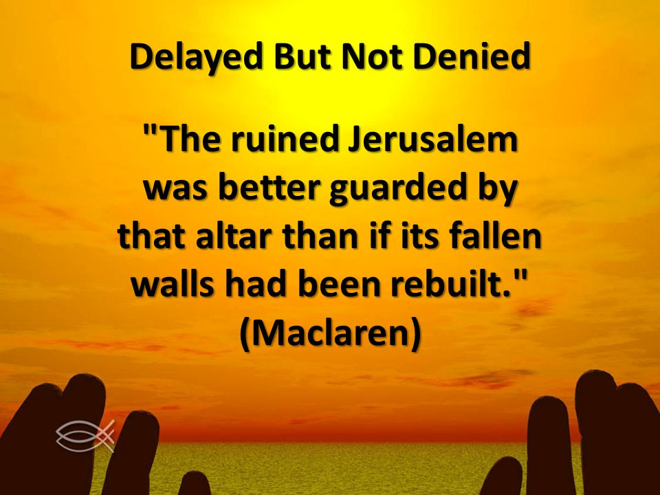 Delayed But Not Denied The ruined Jerusalem was better guarded by that altar than if its fallen walls had been rebuilt. (Maclaren)