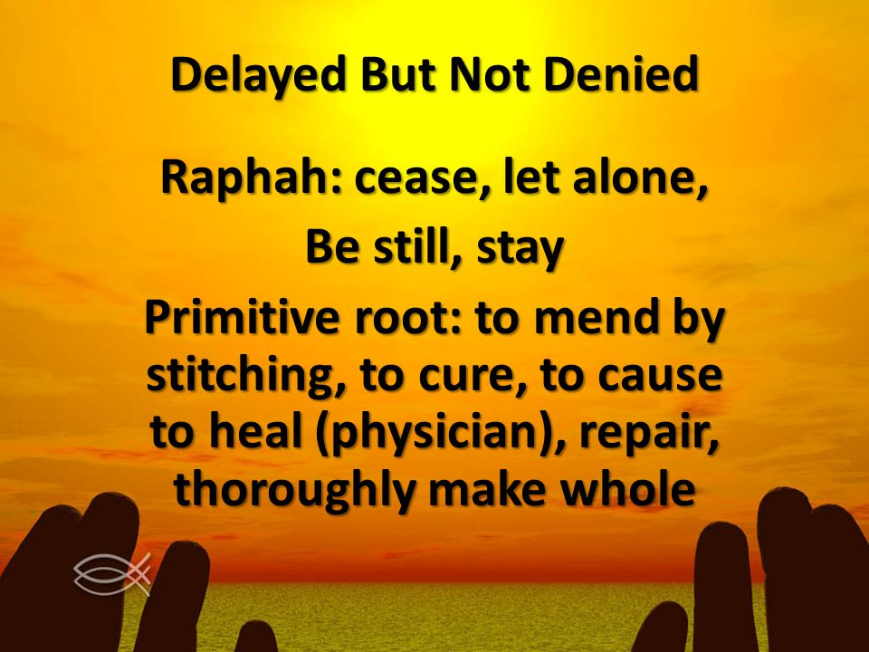 Delayed But Not Denied Raphah: cease, let alone, Be still, stay Primitive root: to mend by stitching, to cure, to cause to heal (physician), repair, t
