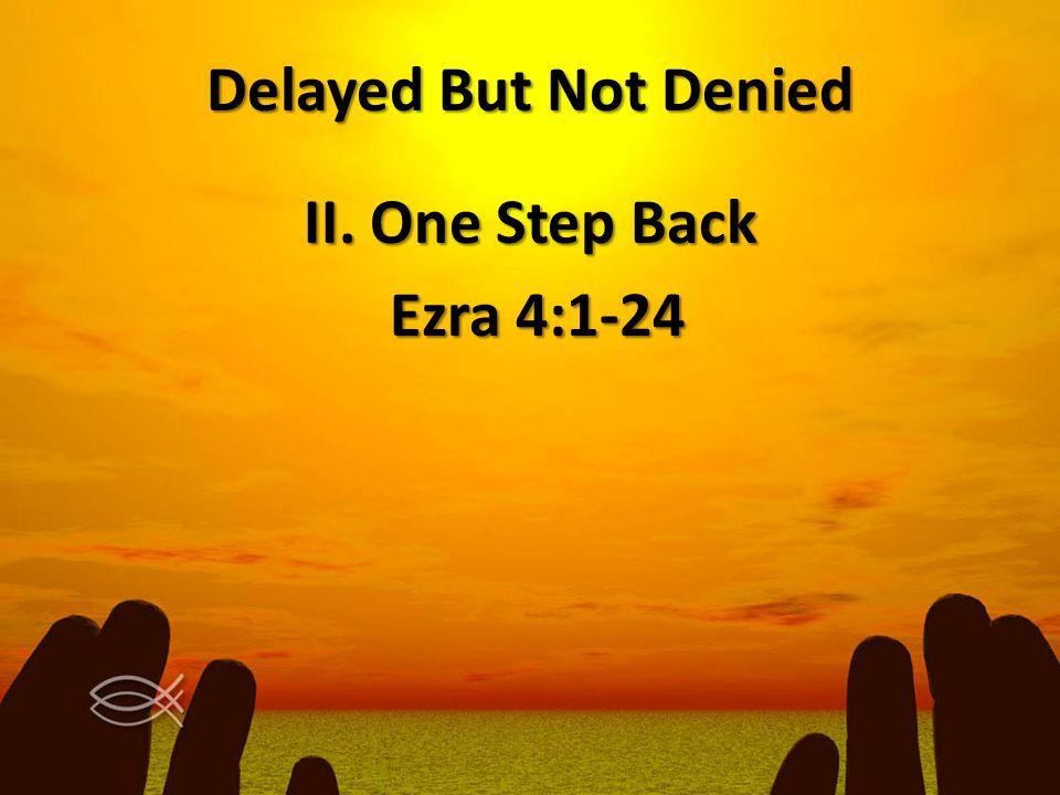 Delayed But Not Denied II. One Step Back Ezra 4:1-24 Ezra 4:1-24