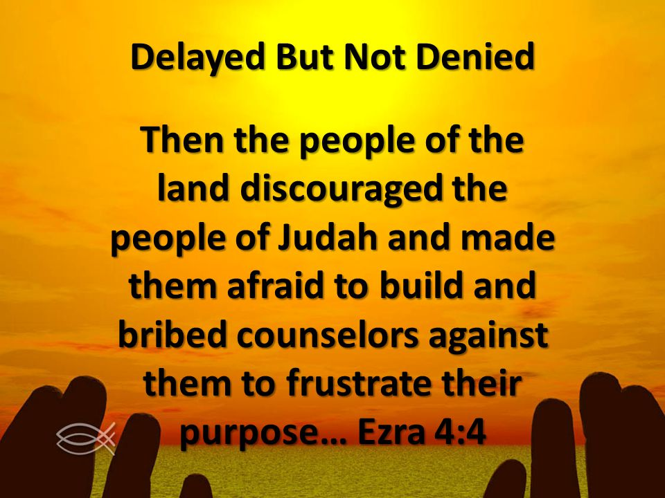 Delayed But Not Denied Then the people of the land discouraged the people of Judah and made them afraid to build and bribed counselors against them to