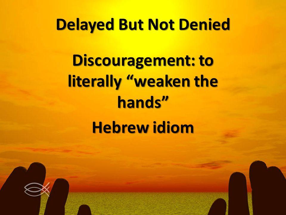 "Delayed But Not Denied Discouragement: to literally ""weaken the hands"" Hebrew idiom"