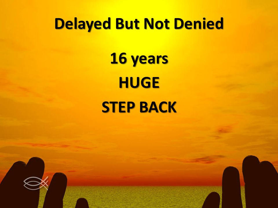 Delayed But Not Denied 16 years HUGE STEP BACK