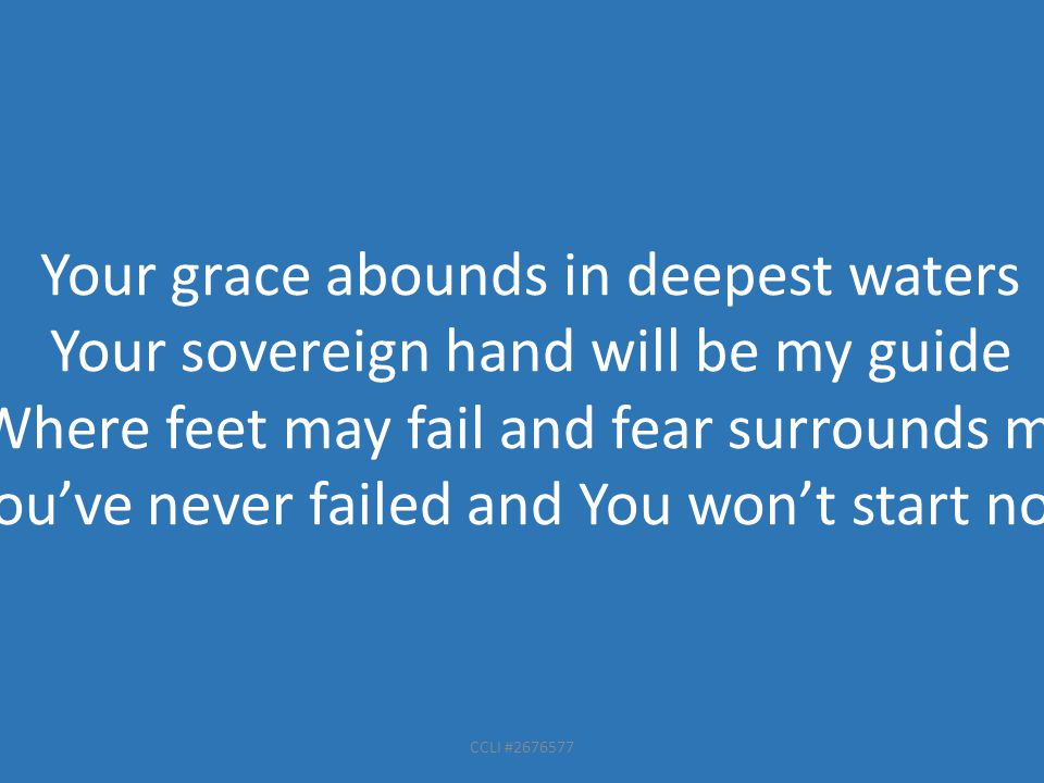CCLI #2676577 Your grace abounds in deepest waters Your sovereign hand will be my guide Where feet may fail and fear surrounds me You've never failed