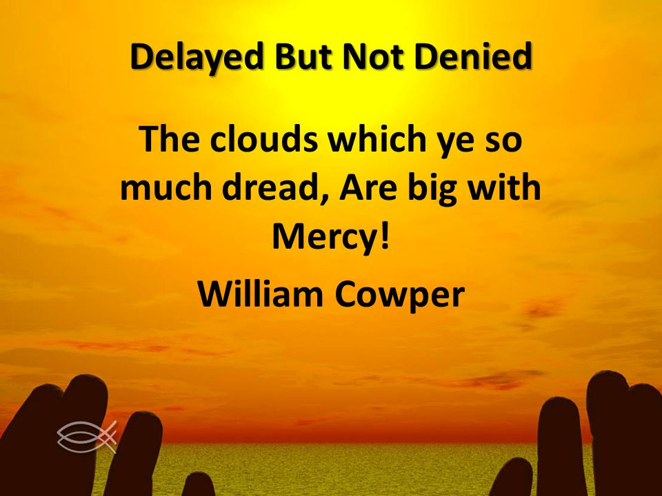 Delayed But Not Denied The clouds which ye so much dread, Are big with Mercy! William Cowper