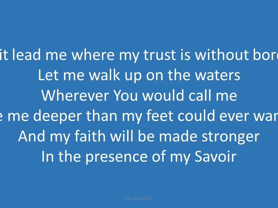 CCLI #2676577 Spirit lead me where my trust is without borders Let me walk up on the waters Wherever You would call me Take me deeper than my feet could ever wander And my faith will be made stronger In the presence of my Savoir