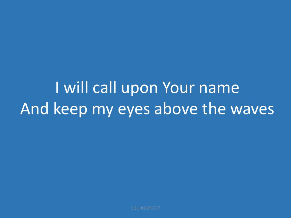 CCLI #2676577 I will call upon Your name And keep my eyes above the waves