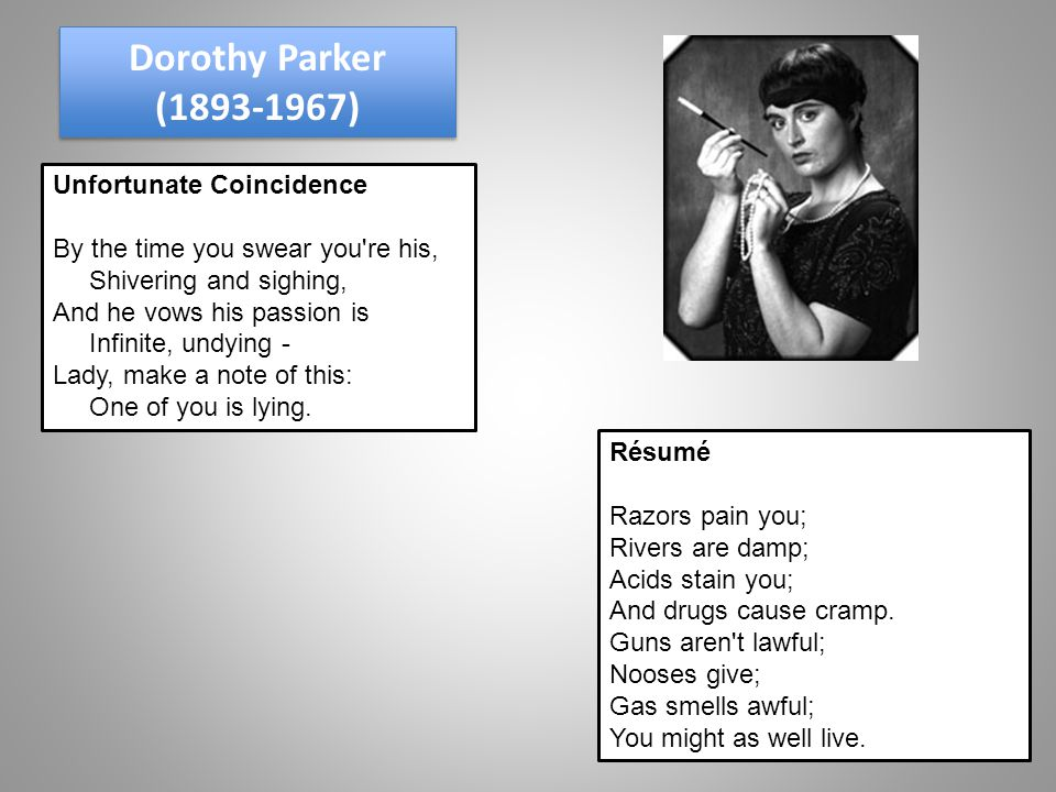 Dorothy Parker (1893-1967) Unfortunate Coincidence By the time you swear you re his, Shivering and sighing, And he vows his passion is Infinite, undying - Lady, make a note of this: One of you is lying.