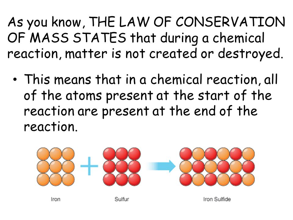 As you know, THE LAW OF CONSERVATION OF MASS STATES that during a chemical reaction, matter is not created or destroyed.