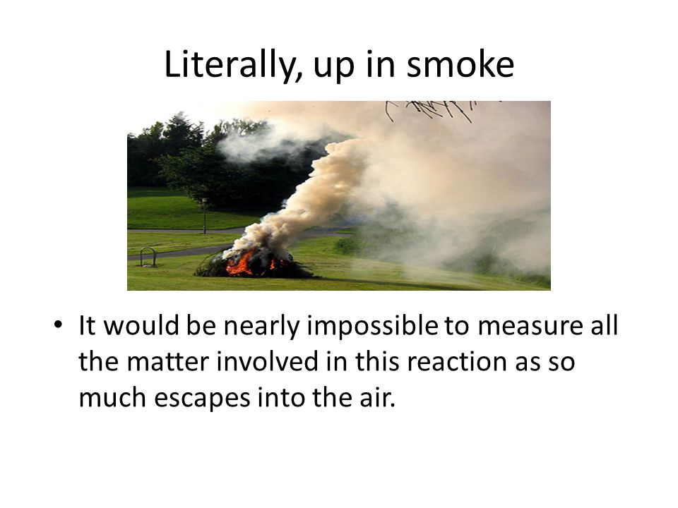 Literally, up in smoke It would be nearly impossible to measure all the matter involved in this reaction as so much escapes into the air.