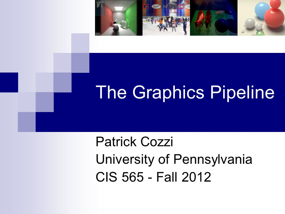 The Graphics Pipeline Patrick Cozzi University of Pennsylvania CIS 565 - Fall 2012