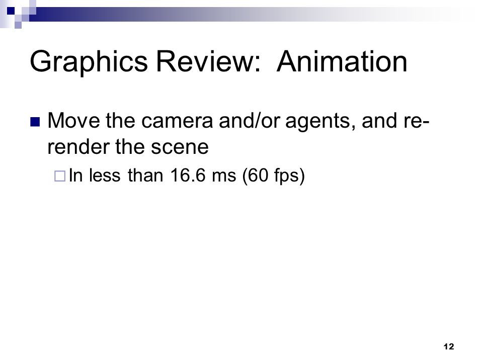 Graphics Review: Animation Move the camera and/or agents, and re- render the scene  In less than 16.6 ms (60 fps) 12