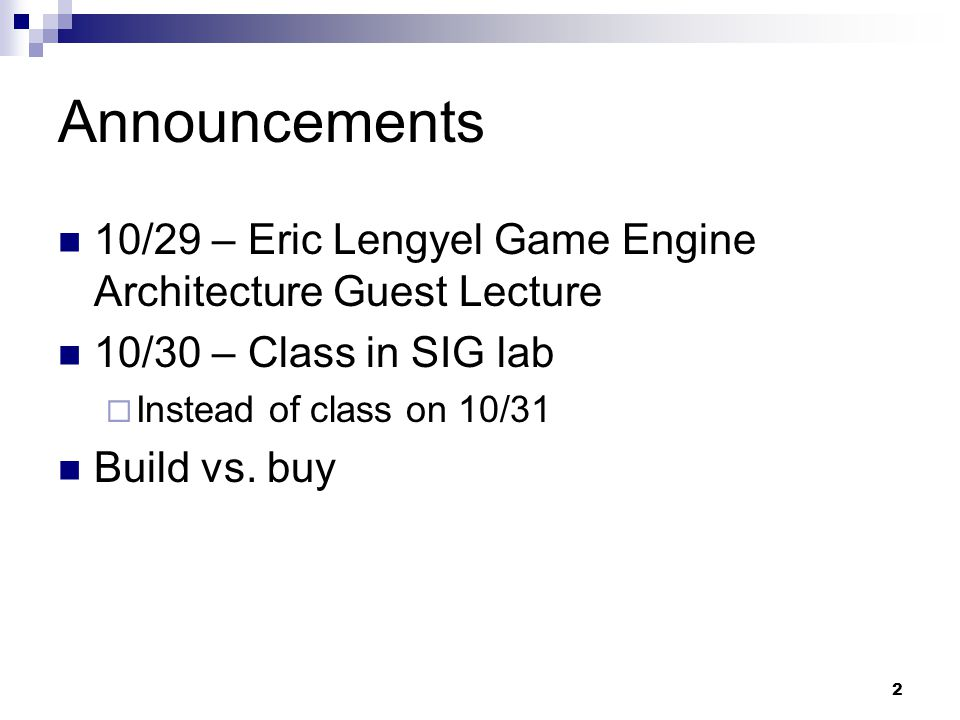 Announcements 10/29 – Eric Lengyel Game Engine Architecture Guest Lecture 10/30 – Class in SIG lab  Instead of class on 10/31 Build vs. buy 2
