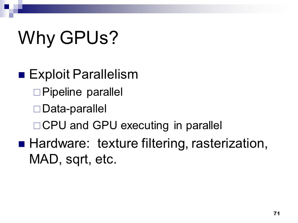 Why GPUs? Exploit Parallelism  Pipeline parallel  Data-parallel  CPU and GPU executing in parallel Hardware: texture filtering, rasterization, MAD,
