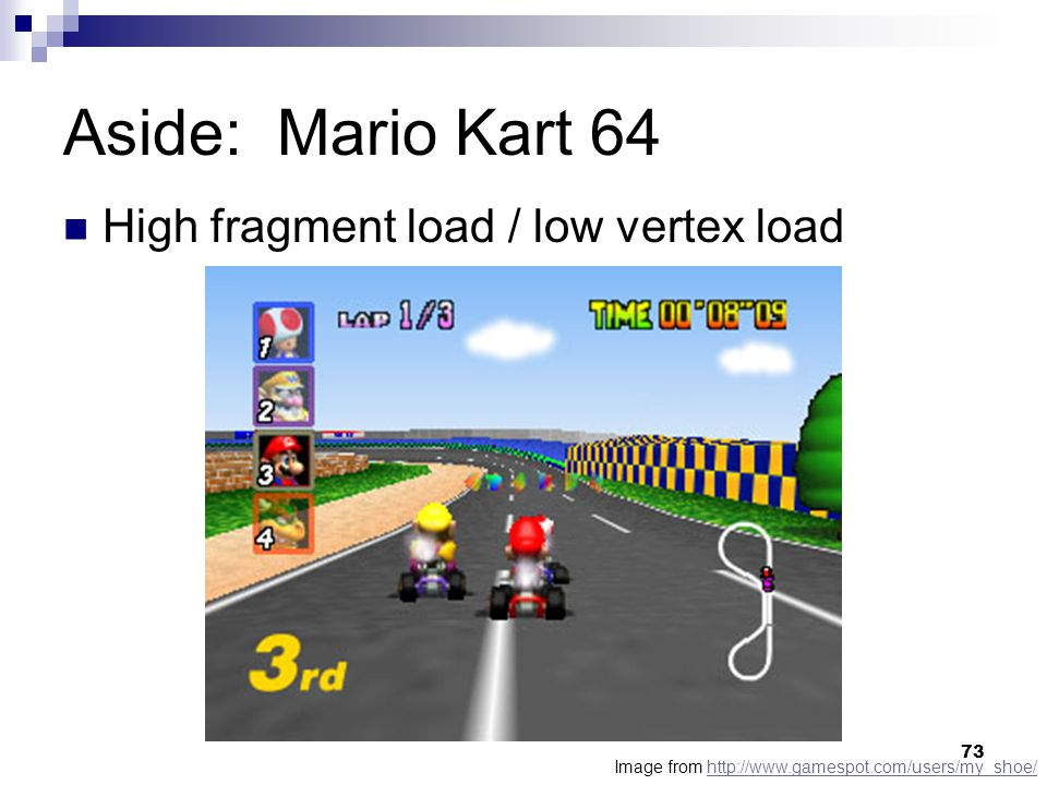 Aside: Mario Kart 64 Image from http://www.gamespot.com/users/my_shoe/http://www.gamespot.com/users/my_shoe/ High fragment load / low vertex load 73