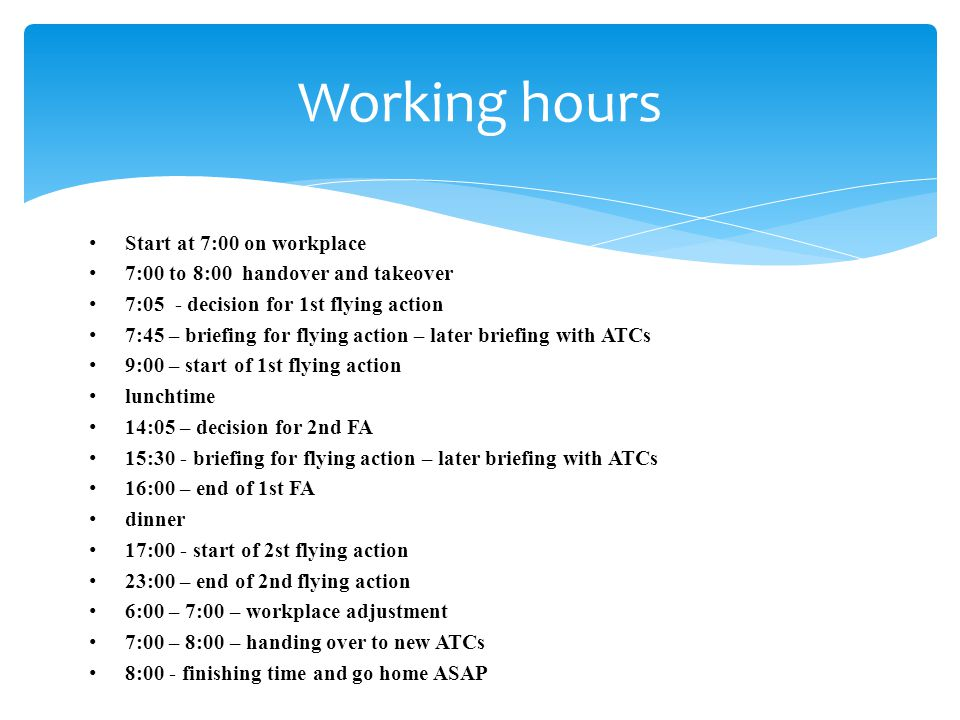 Start at 7:00 on workplace 7:00 to 8:00 handover and takeover 7:05 - decision for 1st flying action 7:45 – briefing for flying action – later briefing with ATCs 9:00 – start of 1st flying action lunchtime 14:05 – decision for 2nd FA 15:30 - briefing for flying action – later briefing with ATCs 16:00 – end of 1st FA dinner 17:00 - start of 2st flying action 23:00 – end of 2nd flying action 6:00 – 7:00 – workplace adjustment 7:00 – 8:00 – handing over to new ATCs 8:00 - finishing time and go home ASAP Working hours