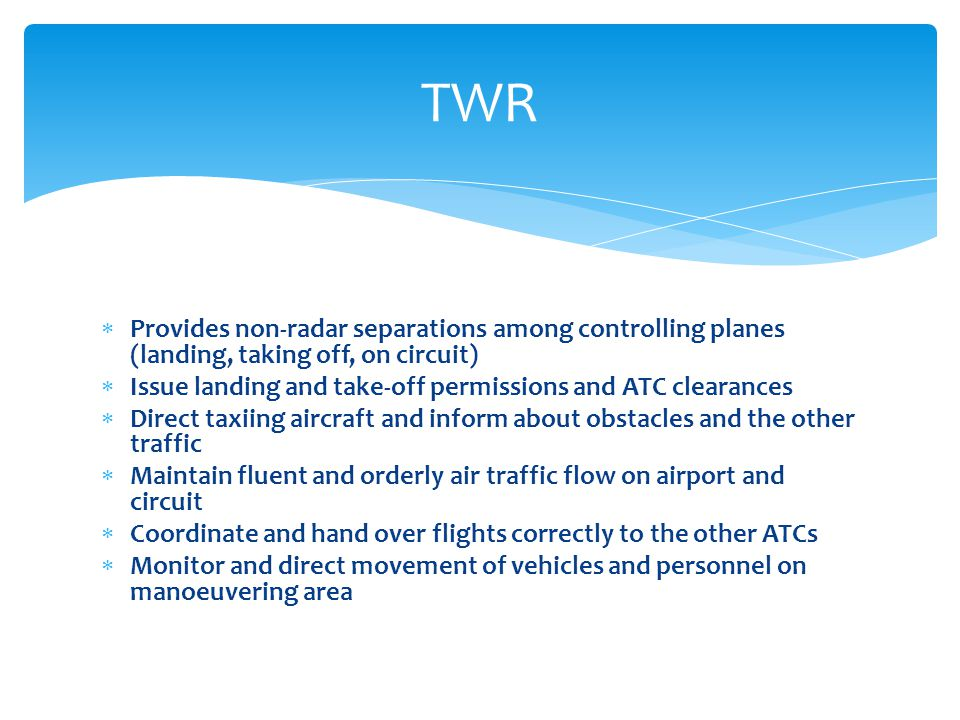  Provides non-radar separations among controlling planes (landing, taking off, on circuit)  Issue landing and take-off permissions and ATC clearances  Direct taxiing aircraft and inform about obstacles and the other traffic  Maintain fluent and orderly air traffic flow on airport and circuit  Coordinate and hand over flights correctly to the other ATCs  Monitor and direct movement of vehicles and personnel on manoeuvering area TWR