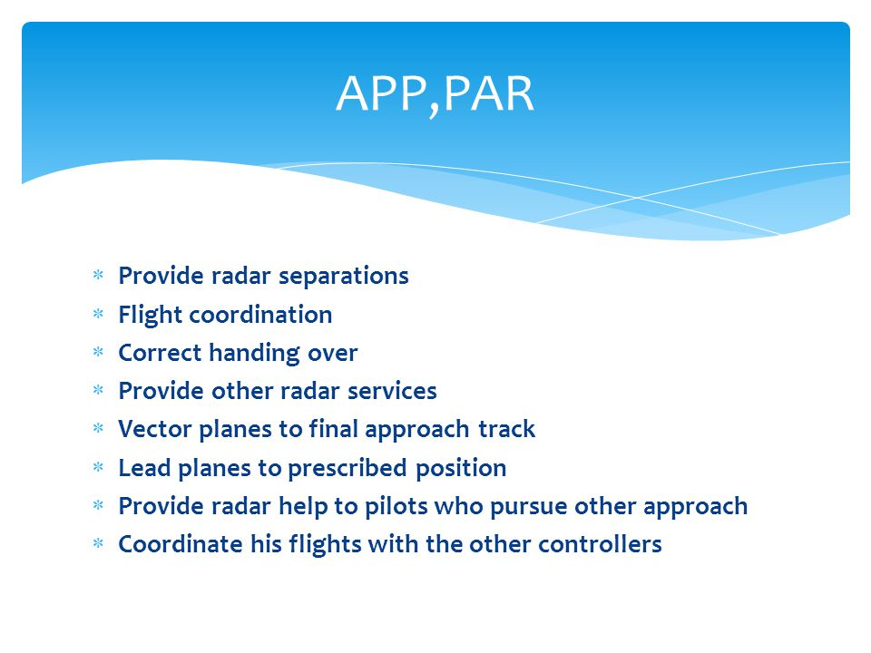  Provide radar separations  Flight coordination  Correct handing over  Provide other radar services  Vector planes to final approach track  Lead planes to prescribed position  Provide radar help to pilots who pursue other approach  Coordinate his flights with the other controllers APP,PAR