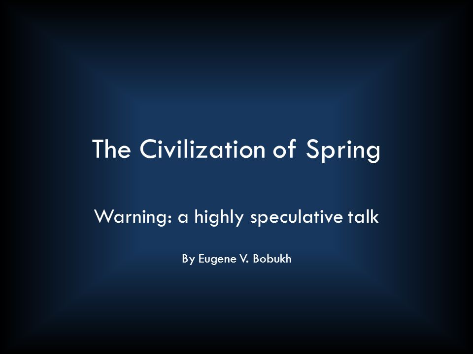 The Civilization of Spring Warning: a highly speculative talk By Eugene V. Bobukh