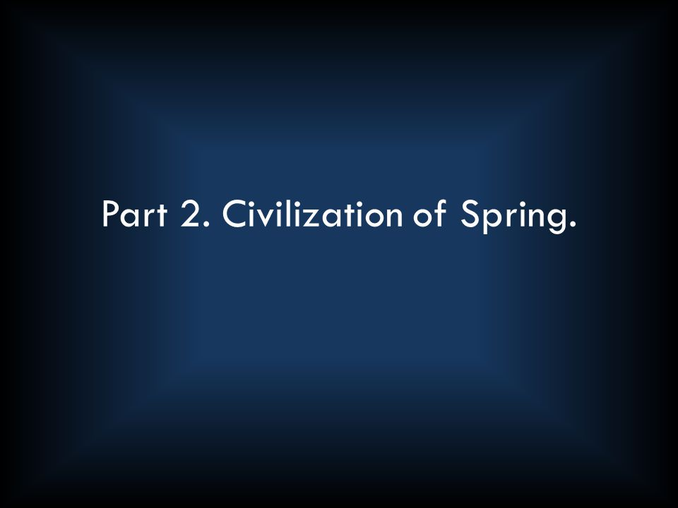 Part 2. Civilization of Spring.
