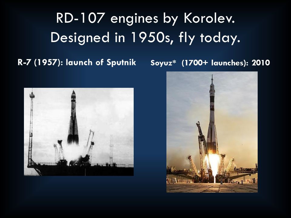 RD-107 engines by Korolev. Designed in 1950s, fly today. R-7 (1957): launch of Sputnik Soyuz* (1700+ launches): 2010