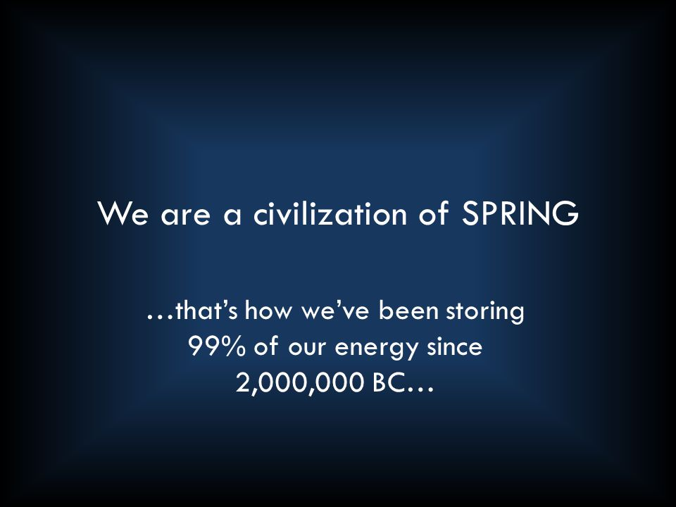 We are a civilization of SPRING …that's how we've been storing 99% of our energy since 2,000,000 BC…