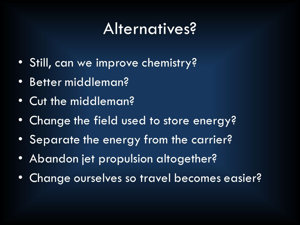 Alternatives. Still, can we improve chemistry. Better middleman.